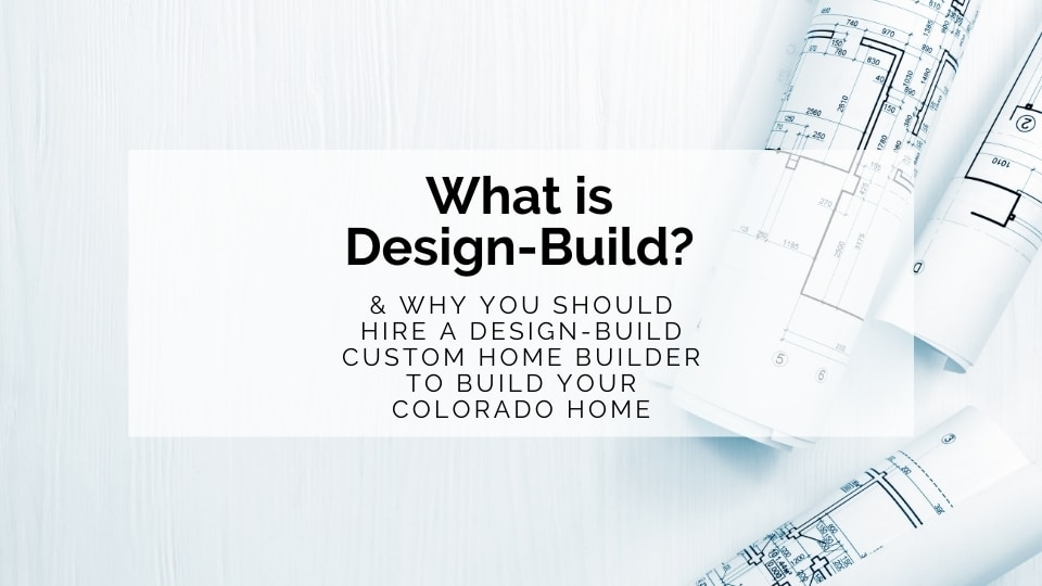 What is Design-Build & Why You Should Hire a Design-Build Custom Home Builder to Build Your Colorado Custom Home | Gowler Homes